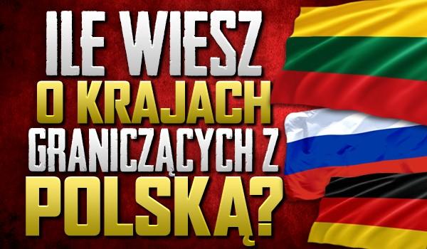 Jak dużo wiesz o krajach graniczących z Polską?