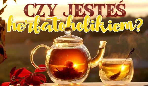 Czy jesteś herbatoholikiem?