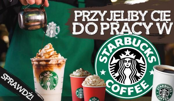 Czy przyjmą Cię do pracy w Starbucks?