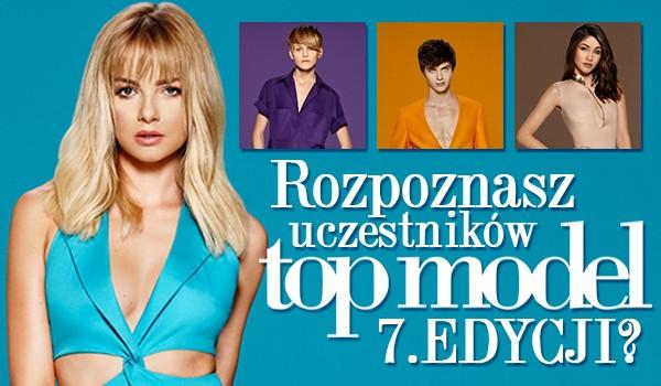 Czy rozpoznasz uczestników 7 edycji Top Model?
