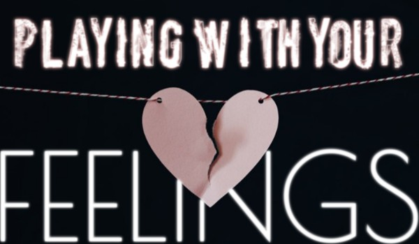 Playing with your feelings…