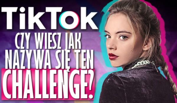 """Czy wiesz jak nazywa się ten challenge z """"TikTok""""?"""