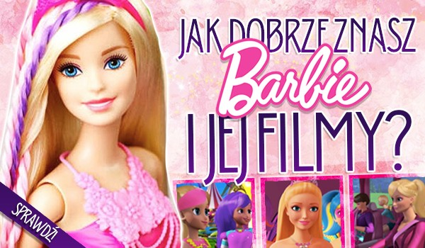 Jak dobrze znasz Barbie i jej filmy?