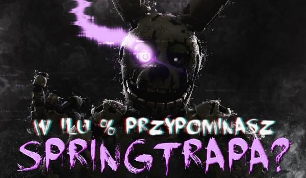W ilu % przypominasz Springtrapa?