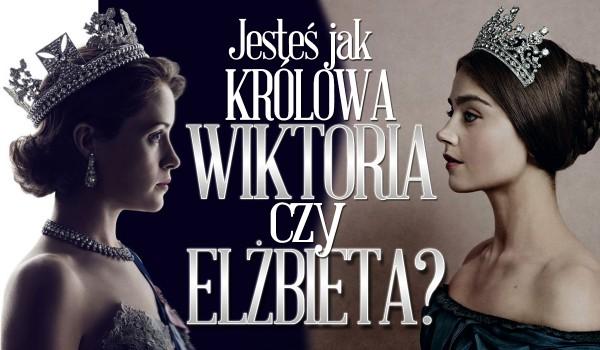 Jesteś jak królowa Wiktoria czy królowa Elżbieta II?