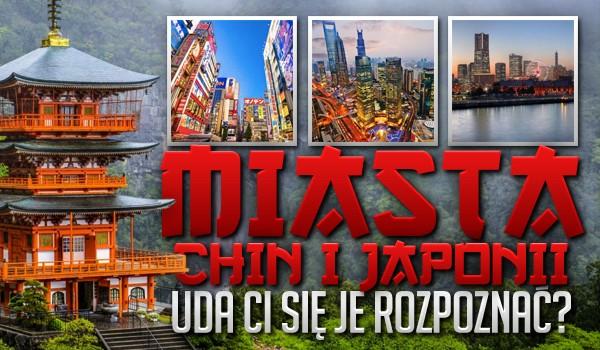 Miasta Chin i Japonii – uda Ci się je rozpoznać?