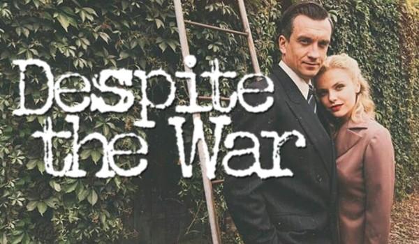 DESPITE THE WAR