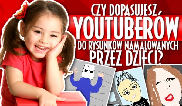 Czy dopasujesz Youtuberów do ich rysunków narysowanych przez dzieci?