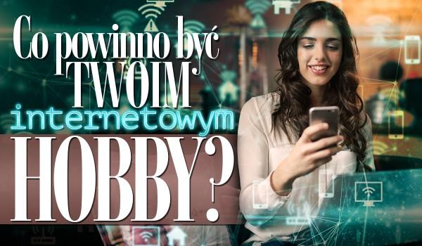 Przekonaj się, co powinno być Twoim internetowym hobby!