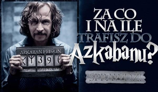 Na jaki czas zostaniesz zamknięty w Azkabanie i za co?