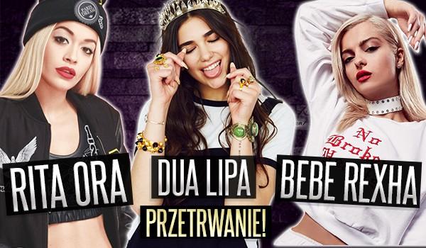 Rita Ora, Dua Lipa czy Bebe Rexha? – Przetrwanie!