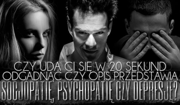 Uda Ci się w 20 sekund odgadnąć, czy opis przedstawia socjopatię, psychopatię czy depresję? Sprawdź!