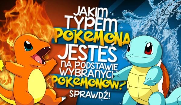 Na podstawie wybranych Pokemonów, jakim typem Pokemona jesteś?
