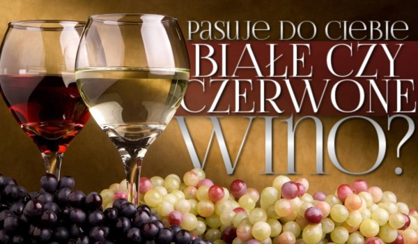 Pasuje do Ciebie białe czy czerwone wino?