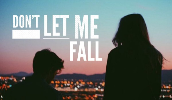 Don't let me fall – PART TWO