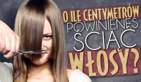 O ile centymetrów powinieneś ściąć włosy?