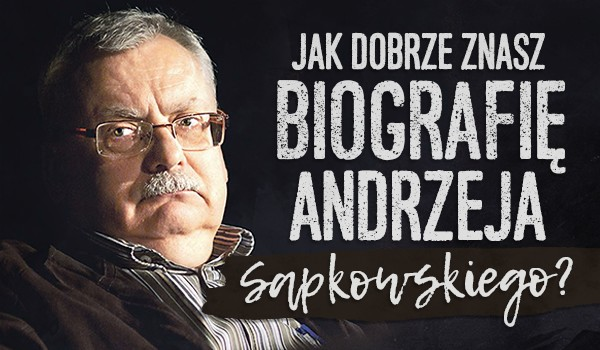 Jak dobrze znasz biografię Andrzeja Sapkowskiego?