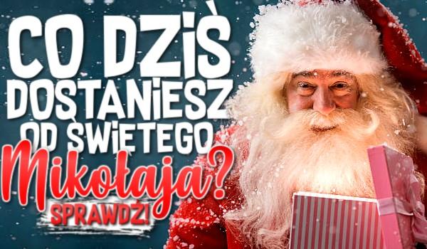 Co dziś dostaniesz od Świętego Mikołaja?