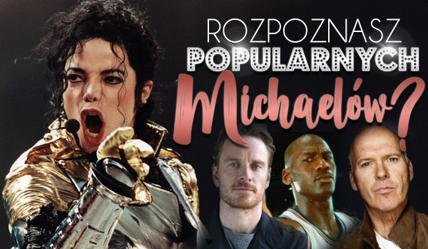Rozpoznasz wszystkich sławnych Michaelów?