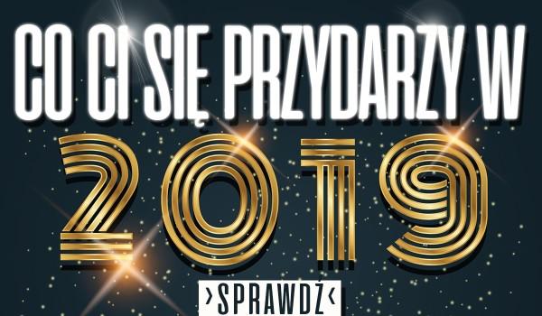 Co Cię spotka w 2019 roku?