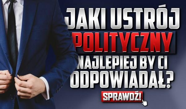 Jaki ustrój polityczny najlepiej by Ci odpowiadał?