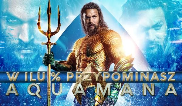 W ilu % przypominasz Aquamana?