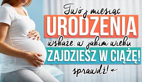 Twój miesiąc urodzenia wskaże, w jakim wieku zajdziesz w ciążę!