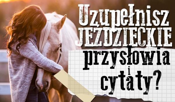 Uzupełnisz jeździeckie przysłowia i cytaty?