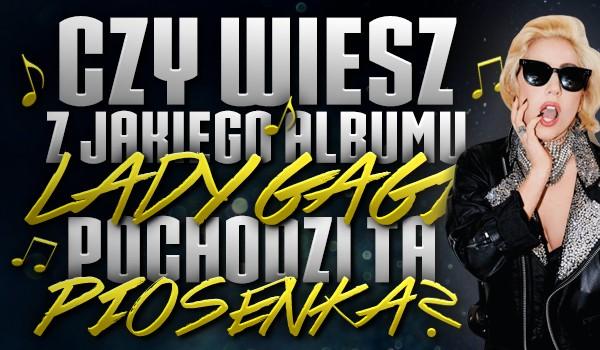 Czy wiesz z jakiego albumu Lady Gagi pochodzi ta piosenka?