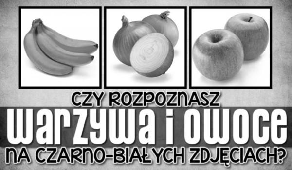 Czy rozpoznasz warzywa i owoce na czarno-białych zdjęciach?