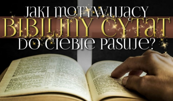 Jaki motywujący biblijny cytat do Ciebie pasuje?