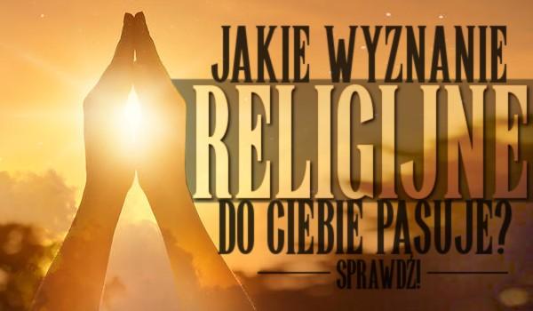 Jakie wyznanie religijne do Ciebie pasuje?