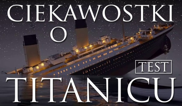 Ciekawostki o Titanicu!
