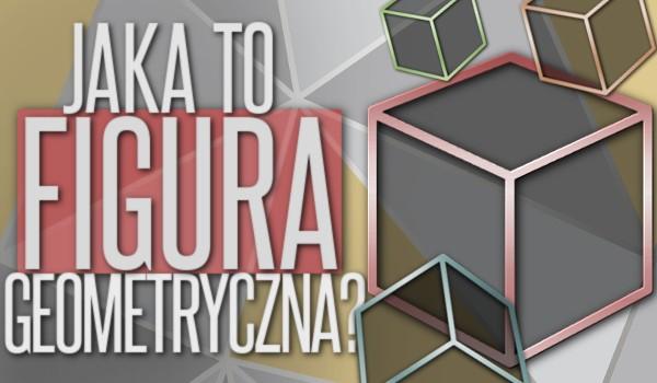 Szybki quiz. Jaka to figura geometryczna?