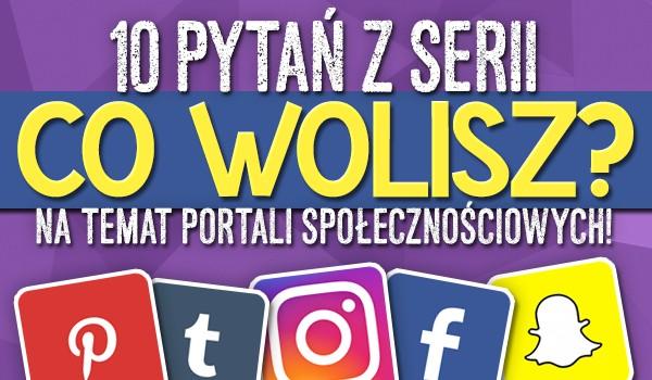 """10 pytań z serii """"Co wolisz?"""" na temat portali społecznościowych!"""