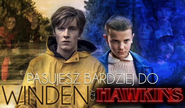 Pasujesz bardziej do Hawkins czy Winden?