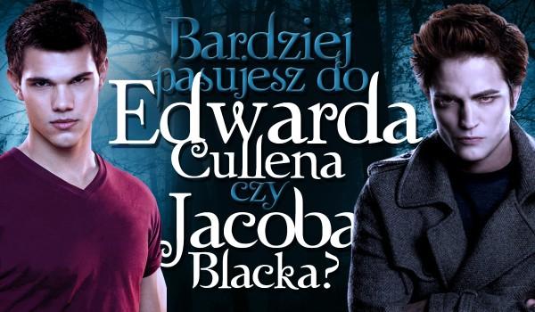 Bardziej pasujesz do Edwarda Cullena czy Jacoba Blacka?