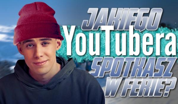 Jakiego YouTubera spotkasz w ferie?