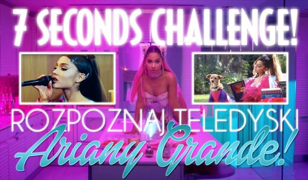 7 seconds challenge! — Rozpoznaj teledyski Ariany Grande!