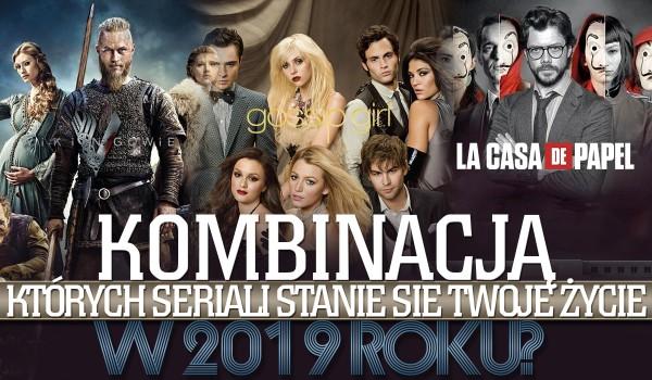Kombinacją, których seriali stanie się Twoje życie w 2019 roku?