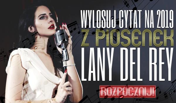 Wylosuj CYTAT na rok 2019 z piosenek LANY DEL REY!