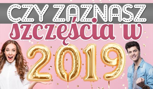 Czy zaznasz szczęścia w 2019 roku?