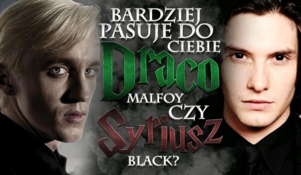Pasuje bardziej do Ciebie Draco Malfoy czy Syriusz Black?