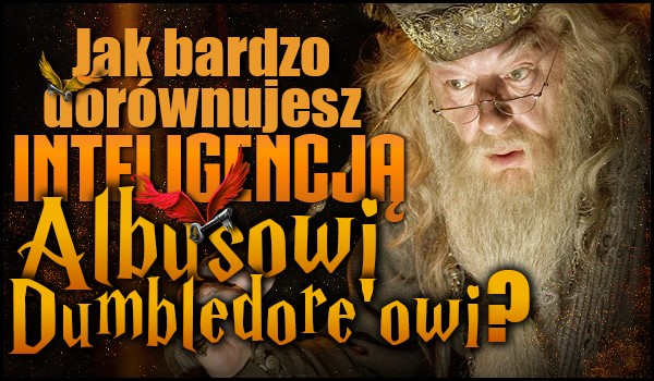 Jak bardzo dorównujesz inteligencją Albusowi Dumbledore'owi?