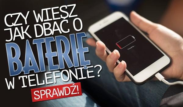 Czy wiesz jak należy dbać o baterię w telefonie?