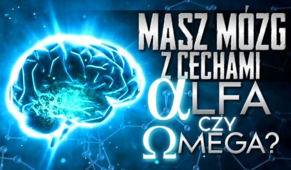 Masz mózg z cechami alfa czy omega?
