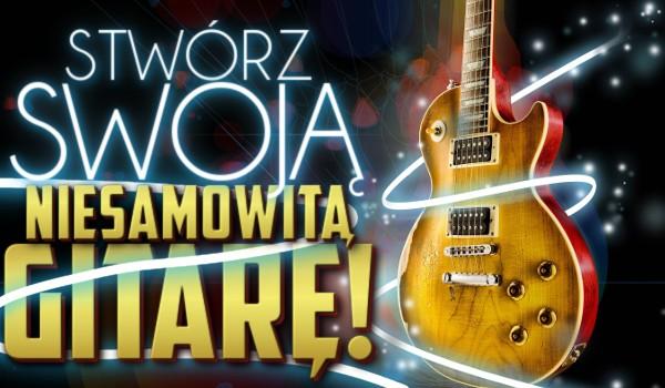 Stwórz swoją niesamowitą gitarę!