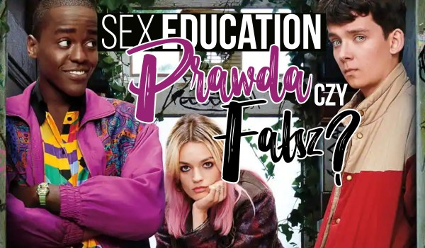 Prawda czy fałsz? Sex Education!