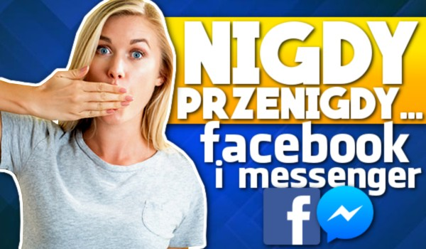 """""""Nigdy, przenigdy…"""" — Facebook i Messenger!"""