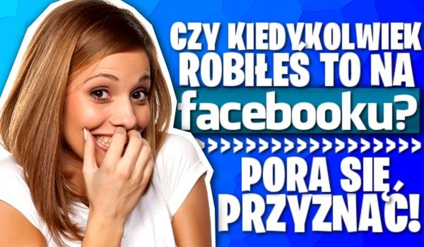 Czy kiedykolwiek robiłeś to na Facebooku? Pora się przyznać!